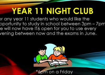 Year 11 Night Club : Every evening 3-7pm* in IT6