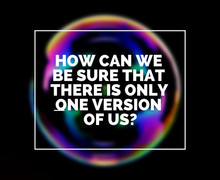 How can we be sure that there is only one version of us